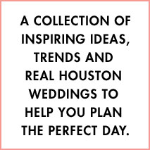 A collection of inspiring ideas, trends & Houston Happenings to help you plan your perfect day.